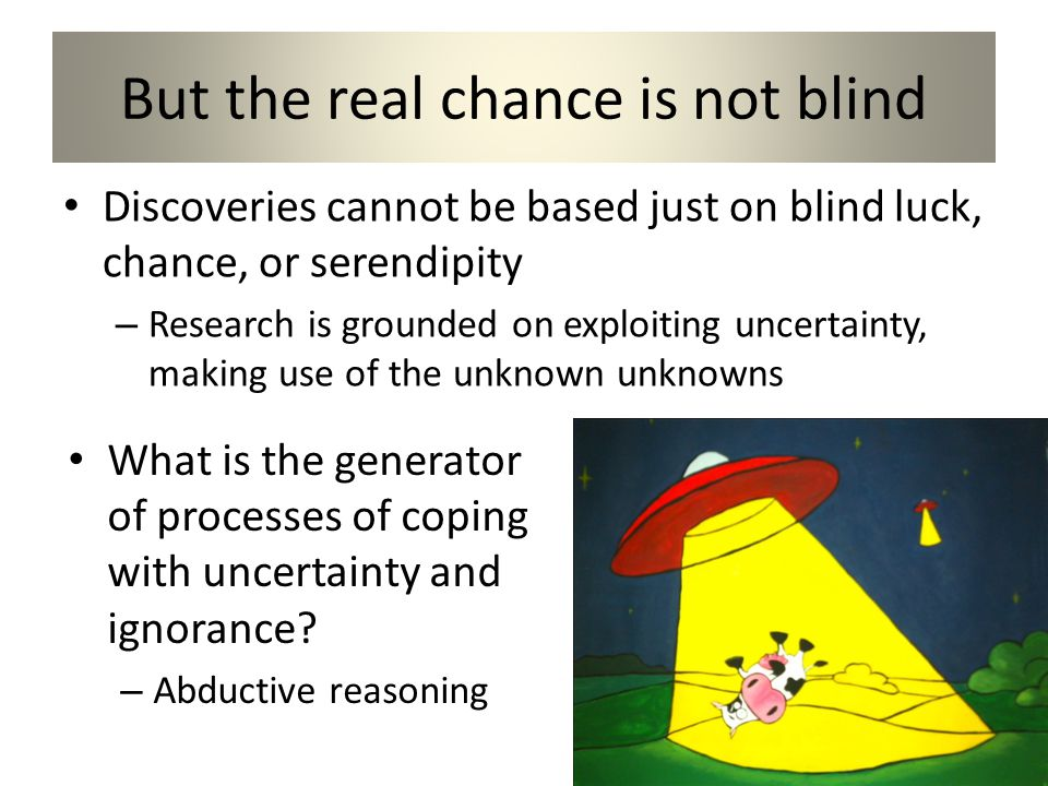 But the real chance is not blind Discoveries cannot be based just on blind luck, chance, or serendipity – Research is grounded on exploiting uncertainty, making use of the unknown unknowns What is the generator of processes of coping with uncertainty and ignorance.