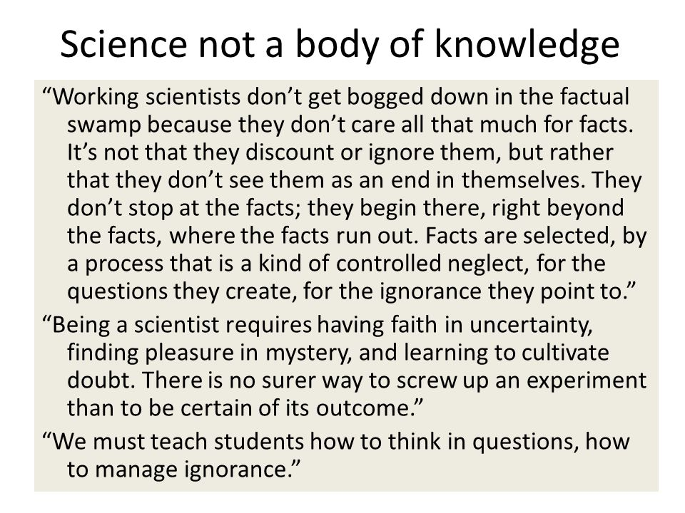 Science not a body of knowledge Working scientists dont get bogged down in the factual swamp because they dont care all that much for facts.