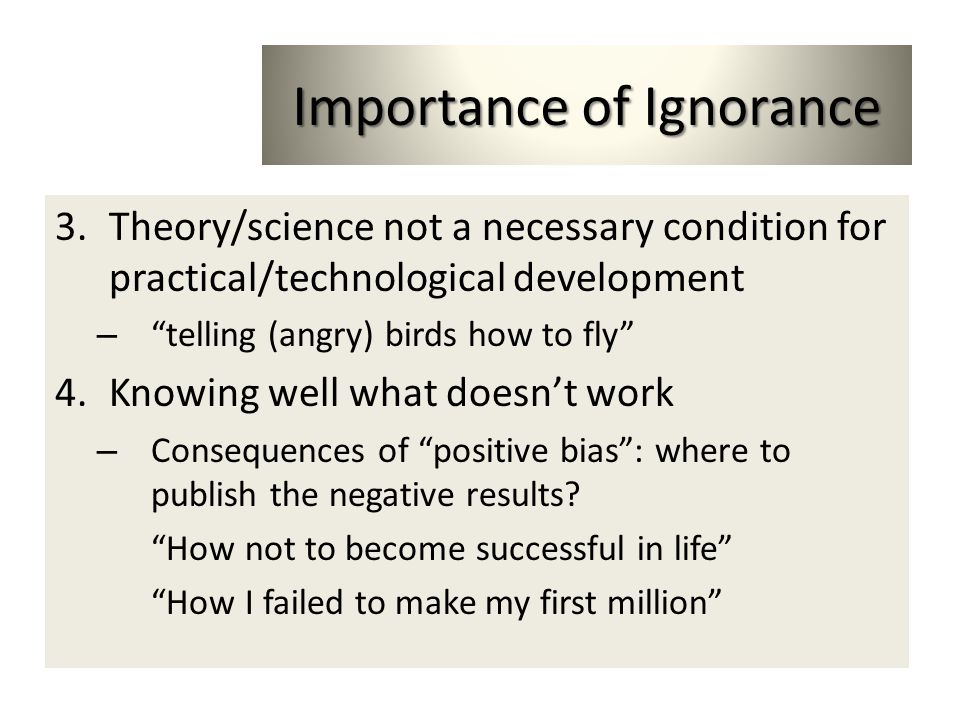 Importance of Ignorance 3.Theory/science not a necessary condition for practical/technological development – telling (angry) birds how to fly 4.Knowin