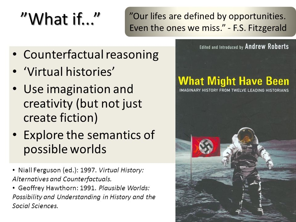 What if... Counterfactual reasoning Virtual histories Use imagination and creativity (but not just create fiction) Explore the semantics of possible w