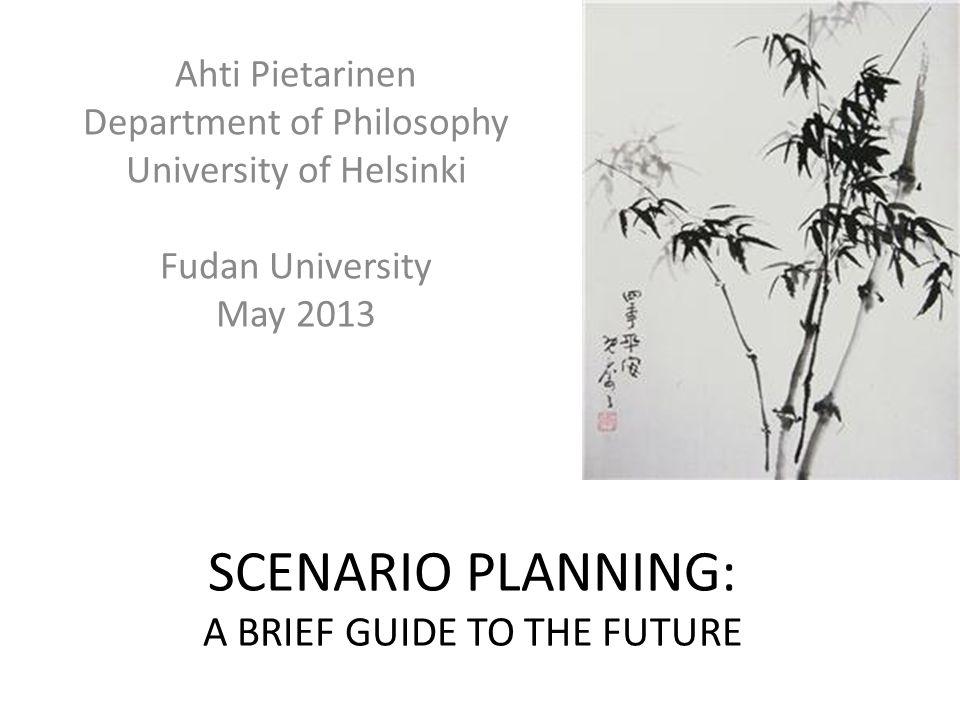 SCENARIO PLANNING: A BRIEF GUIDE TO THE FUTURE Ahti Pietarinen Department of Philosophy University of Helsinki Fudan University May 2013