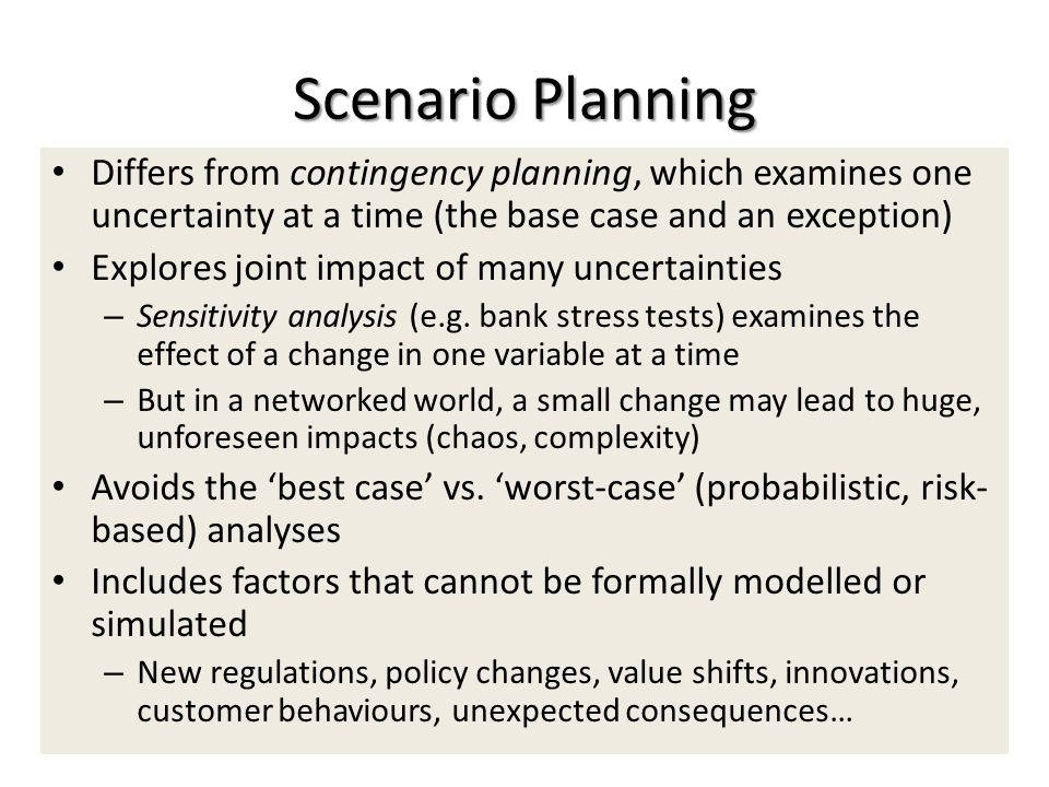 Scenario Planning Differs from contingency planning, which examines one uncertainty at a time (the base case and an exception) Explores joint impact o