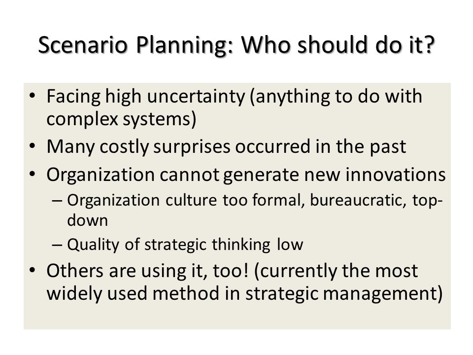 Scenario Planning: Who should do it? Facing high uncertainty (anything to do with complex systems) Many costly surprises occurred in the past Organiza