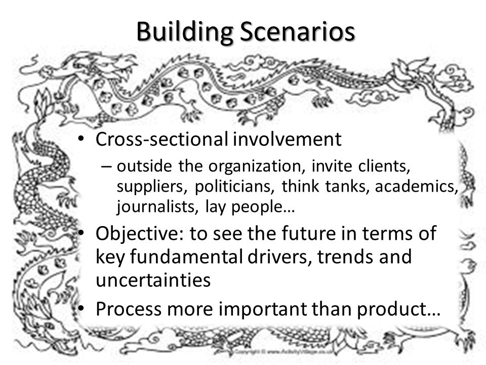 Building Scenarios Cross-sectional involvement – outside the organization, invite clients, suppliers, politicians, think tanks, academics, journalists, lay people… Objective: to see the future in terms of key fundamental drivers, trends and uncertainties Process more important than product…