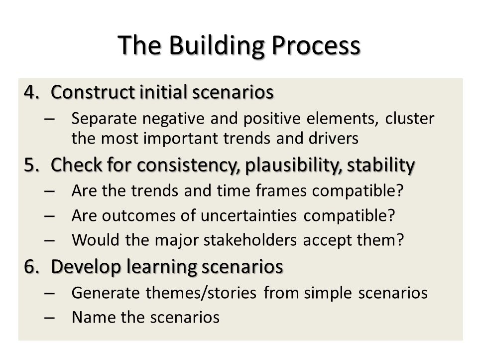 The Building Process 4.Construct initial scenarios – Separate negative and positive elements, cluster the most important trends and drivers 5.Check for consistency, plausibility, stability – Are the trends and time frames compatible.
