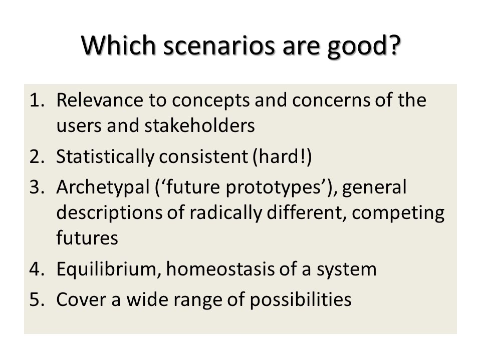 Which scenarios are good? 1.Relevance to concepts and concerns of the users and stakeholders 2.Statistically consistent (hard!) 3.Archetypal (future p