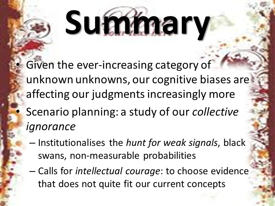 Summary Given the ever-increasing category of unknown unknowns, our cognitive biases are affecting our judgments increasingly more Scenario planning: a study of our collective ignorance – Institutionalises the hunt for weak signals, black swans, non-measurable probabilities – Calls for intellectual courage: to choose evidence that does not quite fit our current concepts