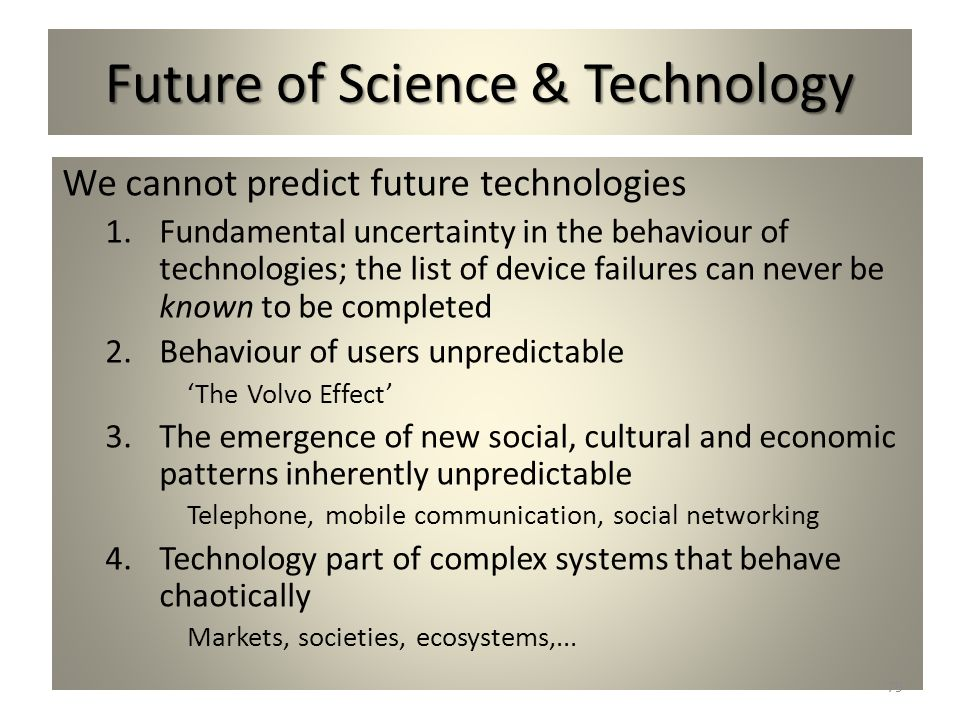 Future of Science & Technology We cannot predict future technologies 1.Fundamental uncertainty in the behaviour of technologies; the list of device fa