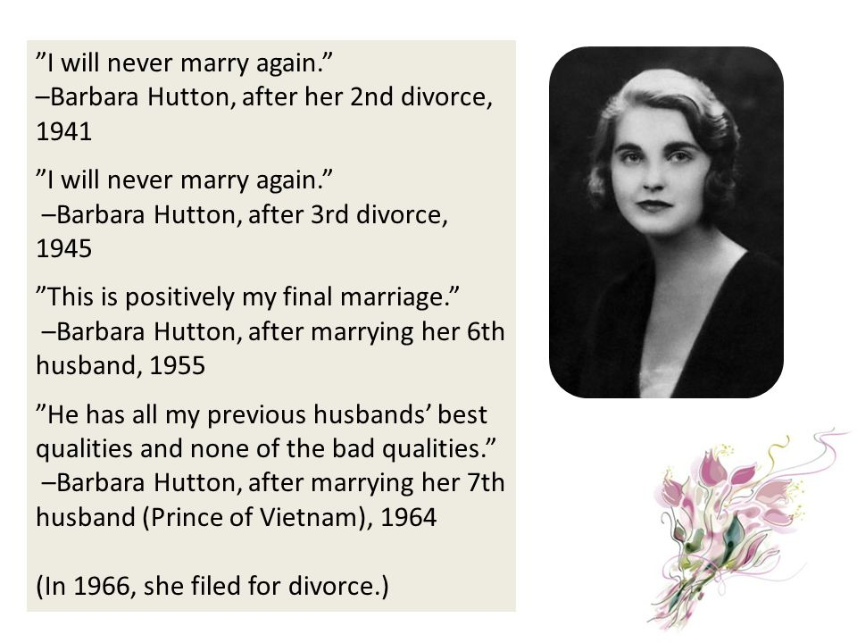 I will never marry again. –Barbara Hutton, after her 2nd divorce, 1941 I will never marry again. –Barbara Hutton, after 3rd divorce, 1945 This is posi