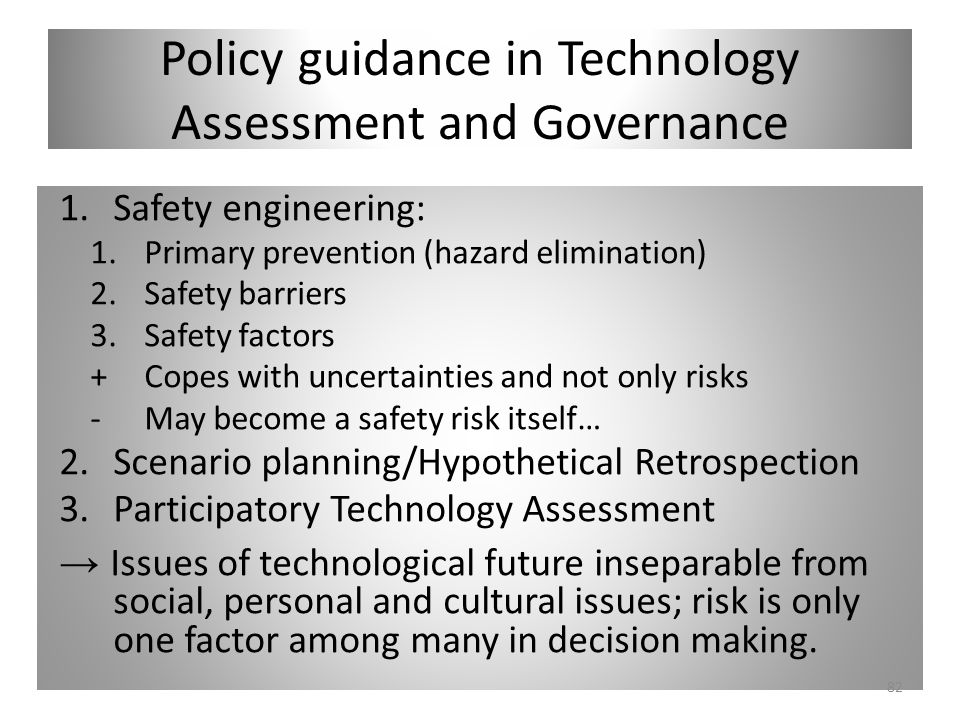 Policy guidance in Technology Assessment and Governance 1.Safety engineering: 1.Primary prevention (hazard elimination) 2.Safety barriers 3.Safety fac