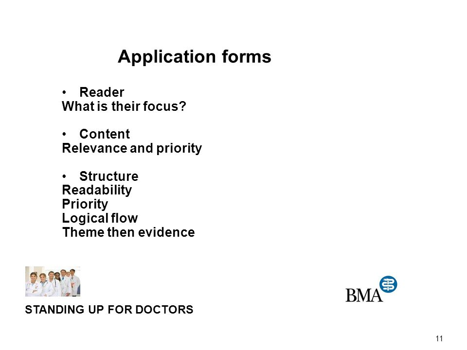 11 STANDING UP FOR DOCTORS Application forms Reader What is their focus? Content Relevance and priority Structure Readability Priority Logical flow Th