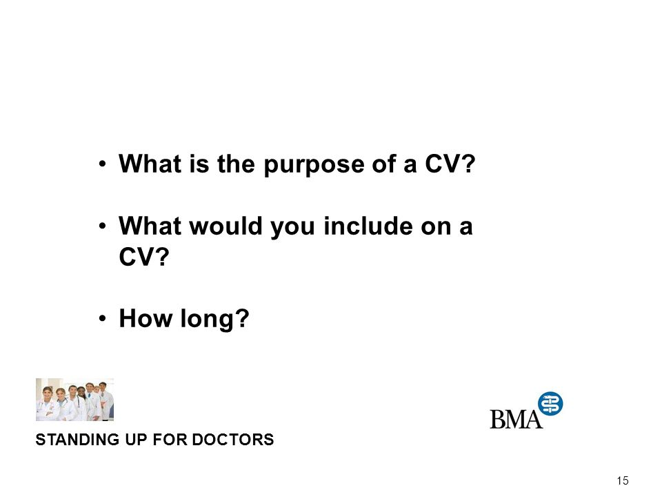 15 STANDING UP FOR DOCTORS What is the purpose of a CV What would you include on a CV How long