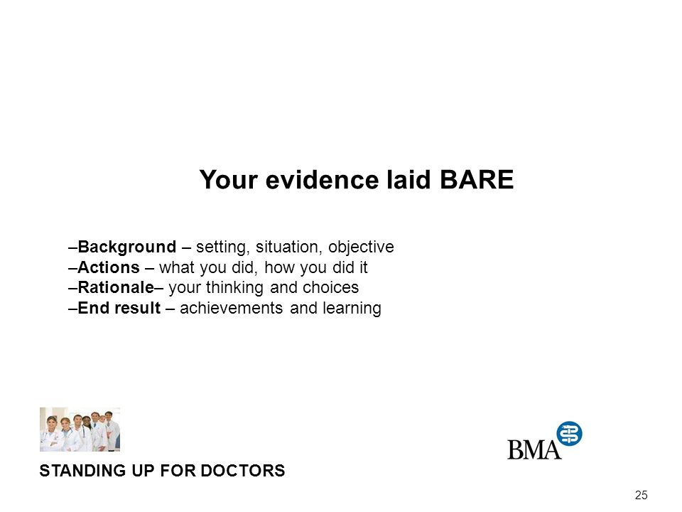 25 Your evidence laid BARE –Background – setting, situation, objective –Actions – what you did, how you did it –Rationale– your thinking and choices –End result – achievements and learning STANDING UP FOR DOCTORS