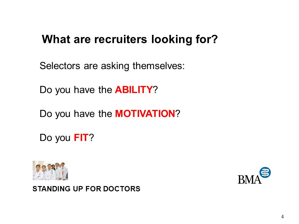 STANDING UP FOR DOCTORS 4 Selectors are asking themselves: Do you have the ABILITY? Do you have the MOTIVATION? Do you FIT? What are recruiters lookin