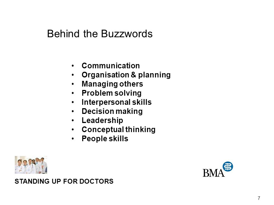 7 Communication Organisation & planning Managing others Problem solving Interpersonal skills Decision making Leadership Conceptual thinking People skills STANDING UP FOR DOCTORS Behind the Buzzwords