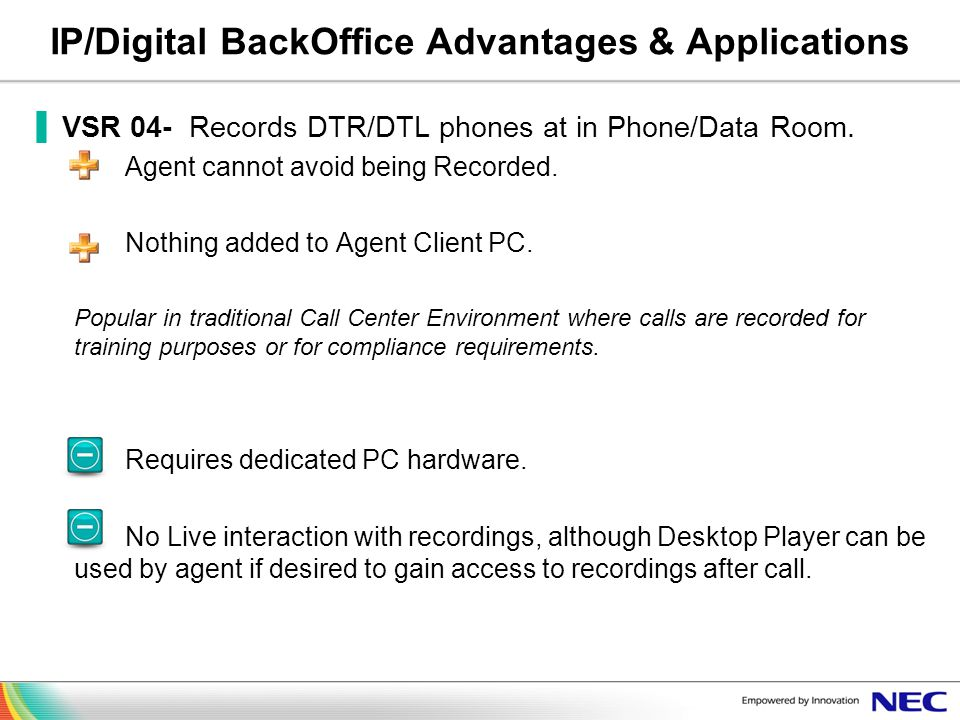 IP/Digital BackOffice Advantages & Applications VSR 04- Records DTR/DTL phones at in Phone/Data Room. Agent cannot avoid being Recorded. Nothing added
