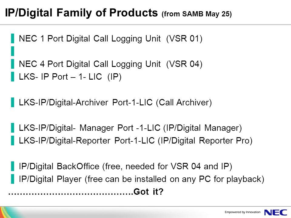 IP/Digital Family of Products (from SAMB May 25) NEC 1 Port Digital Call Logging Unit (VSR 01) NEC 4 Port Digital Call Logging Unit (VSR 04) LKS- IP P