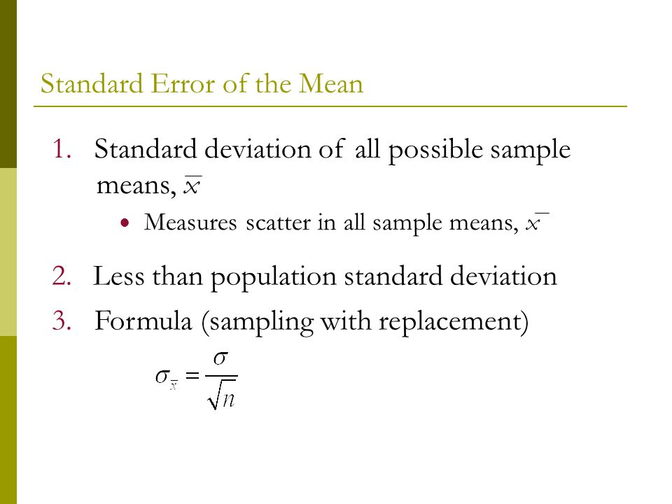 3. Formula (sampling with replacement) 2. Less than population standard deviation 1. Standard deviation of all possible sample means, x Measures scatt