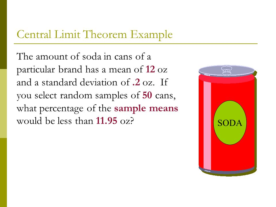 Central Limit Theorem Example The amount of soda in cans of a particular brand has a mean of 12 oz and a standard deviation of.2 oz. If you select ran