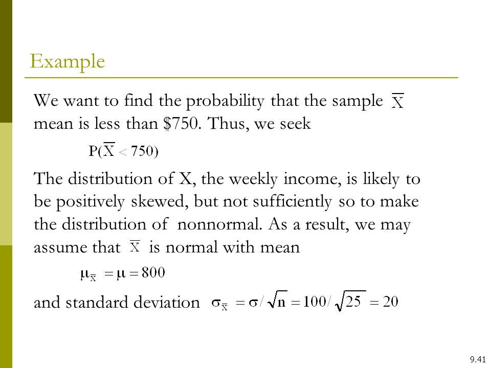 We want to find the probability that the sample mean is less than $750. Thus, we seek The distribution of X, the weekly income, is likely to be positi