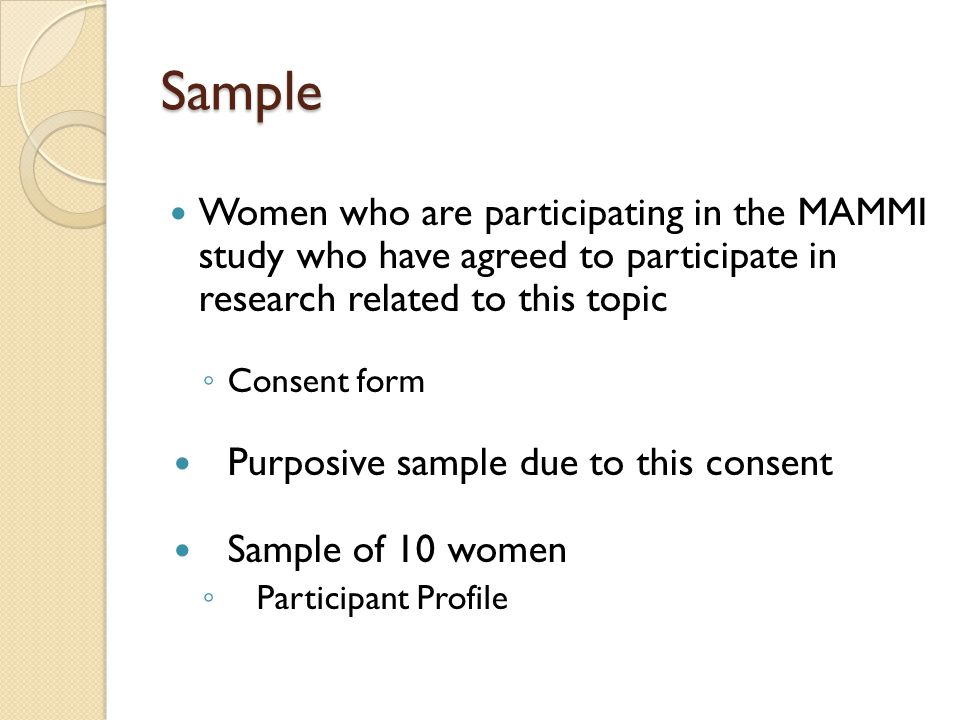 Sample Women who are participating in the MAMMI study who have agreed to participate in research related to this topic Consent form Purposive sample due to this consent Sample of 10 women Participant Profile