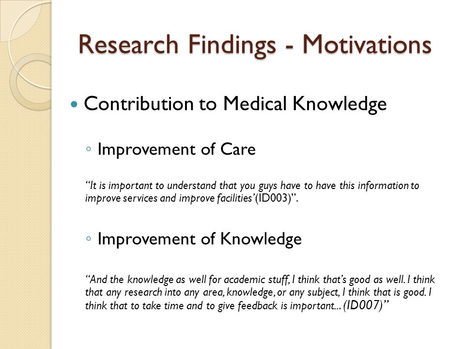 Research Findings - Motivations Contribution to Medical Knowledge Improvement of Care It is important to understand that you guys have to have this in