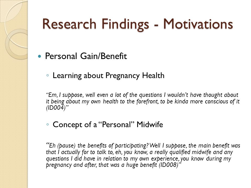 Research Findings - Motivations Personal Gain/Benefit Learning about Pregnancy Health Em, I suppose, well even a lot of the questions I wouldnt have thought about it being about my own health to the forefront, to be kinda more conscious of it (ID004) Concept of a Personal Midwife Eh (pause) the benefits of participating.