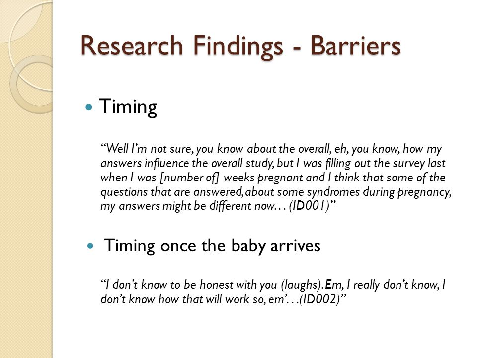 Research Findings - Barriers Timing Well Im not sure, you know about the overall, eh, you know, how my answers influence the overall study, but I was filling out the survey last when I was [number of] weeks pregnant and I think that some of the questions that are answered, about some syndromes during pregnancy, my answers might be different now...