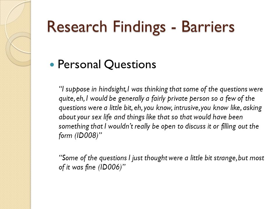 Research Findings - Barriers Personal Questions I suppose in hindsight, I was thinking that some of the questions were quite, eh, I would be generally a fairly private person so a few of the questions were a little bit, eh, you know, intrusive, you know like, asking about your sex life and things like that so that would have been something that I wouldnt really be open to discuss it or filling out the form (ID008) Some of the questions I just thought were a little bit strange, but most of it was fine (ID006)