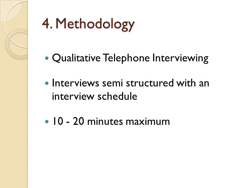 4. Methodology Qualitative Telephone Interviewing Interviews semi structured with an interview schedule 10 - 20 minutes maximum