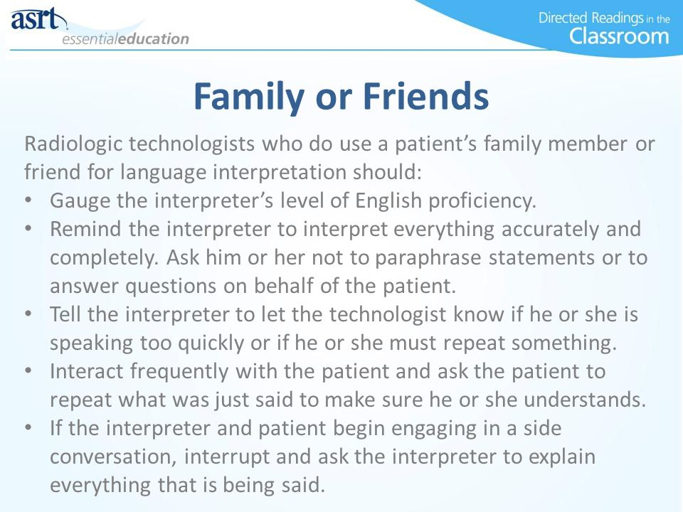 Family or Friends Radiologic technologists who do use a patients family member or friend for language interpretation should: Gauge the interpreters le