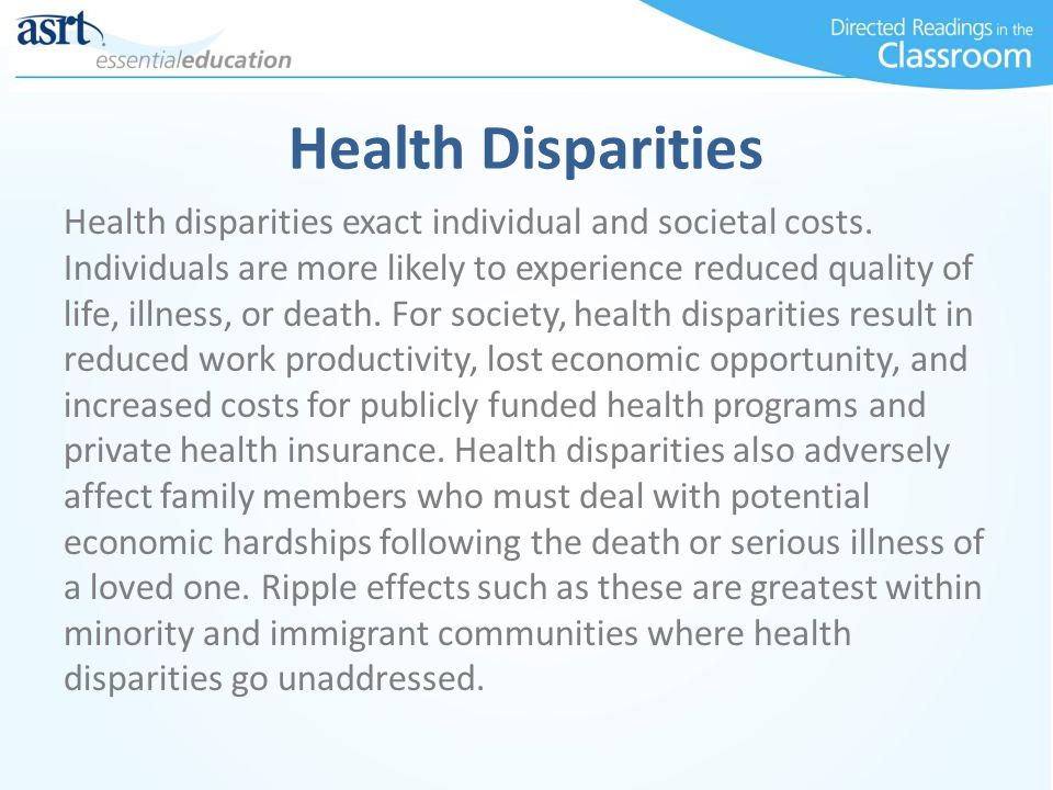 Health Disparities Health disparities exact individual and societal costs. Individuals are more likely to experience reduced quality of life, illness,