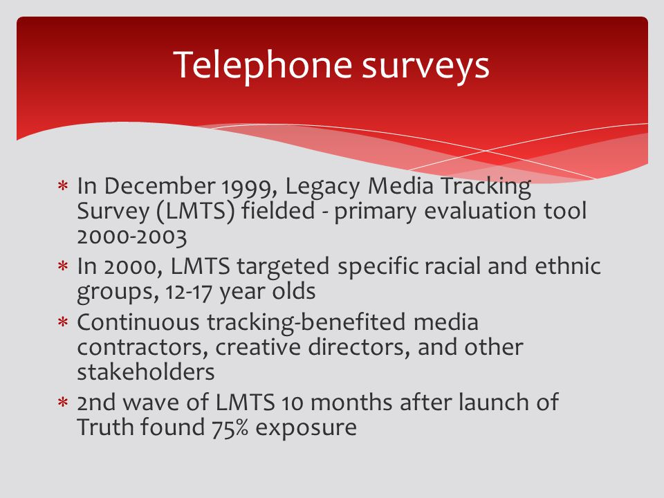 In December 1999, Legacy Media Tracking Survey (LMTS) fielded - primary evaluation tool 2000-2003 In 2000, LMTS targeted specific racial and ethnic groups, 12-17 year olds Continuous tracking-benefited media contractors, creative directors, and other stakeholders 2nd wave of LMTS 10 months after launch of Truth found 75% exposure Telephone surveys