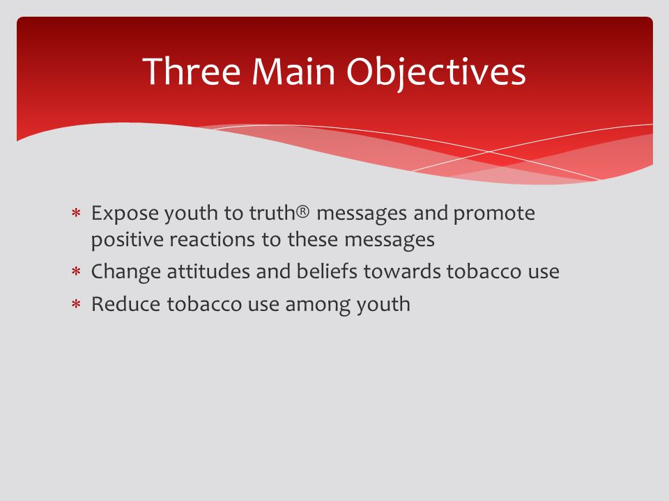 Expose youth to truth® messages and promote positive reactions to these messages Change attitudes and beliefs towards tobacco use Reduce tobacco use among youth Three Main Objectives