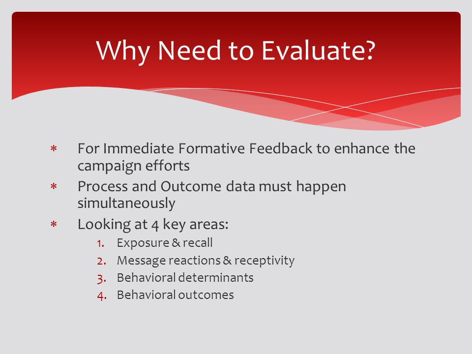 For Immediate Formative Feedback to enhance the campaign efforts Process and Outcome data must happen simultaneously Looking at 4 key areas: 1.Exposur