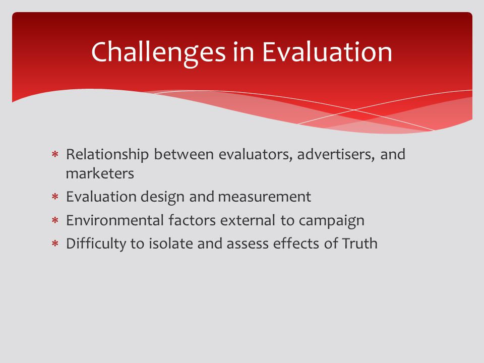 Relationship between evaluators, advertisers, and marketers Evaluation design and measurement Environmental factors external to campaign Difficulty to isolate and assess effects of Truth Challenges in Evaluation