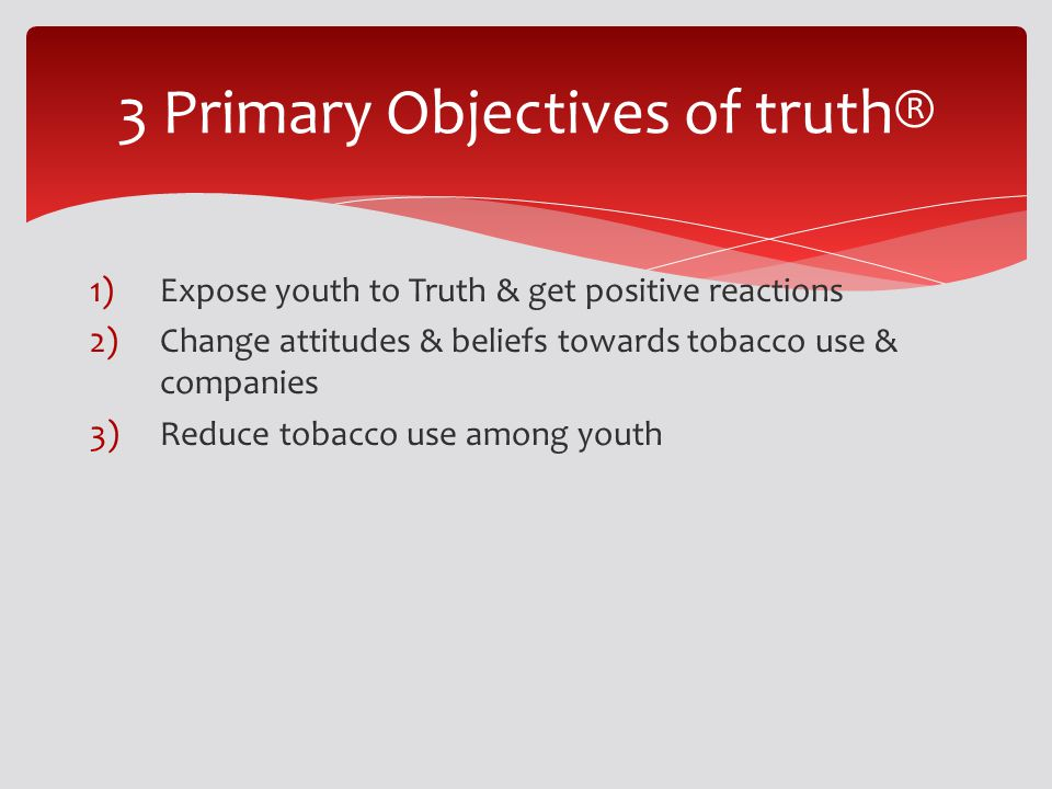 1)Expose youth to Truth & get positive reactions 2)Change attitudes & beliefs towards tobacco use & companies 3)Reduce tobacco use among youth 3 Prima
