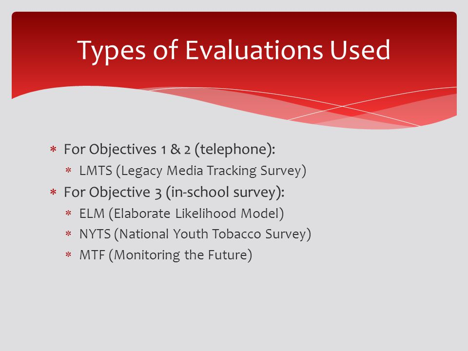 For Objectives 1 & 2 (telephone): LMTS (Legacy Media Tracking Survey) For Objective 3 (in-school survey): ELM (Elaborate Likelihood Model) NYTS (National Youth Tobacco Survey) MTF (Monitoring the Future) Types of Evaluations Used