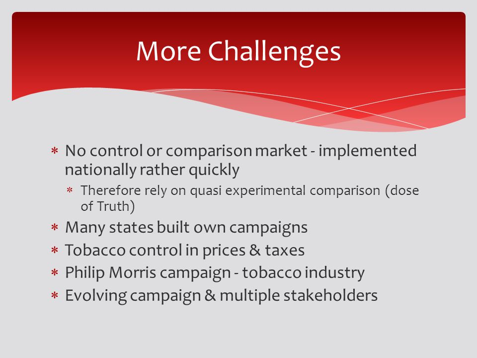 No control or comparison market - implemented nationally rather quickly Therefore rely on quasi experimental comparison (dose of Truth) Many states built own campaigns Tobacco control in prices & taxes Philip Morris campaign - tobacco industry Evolving campaign & multiple stakeholders More Challenges