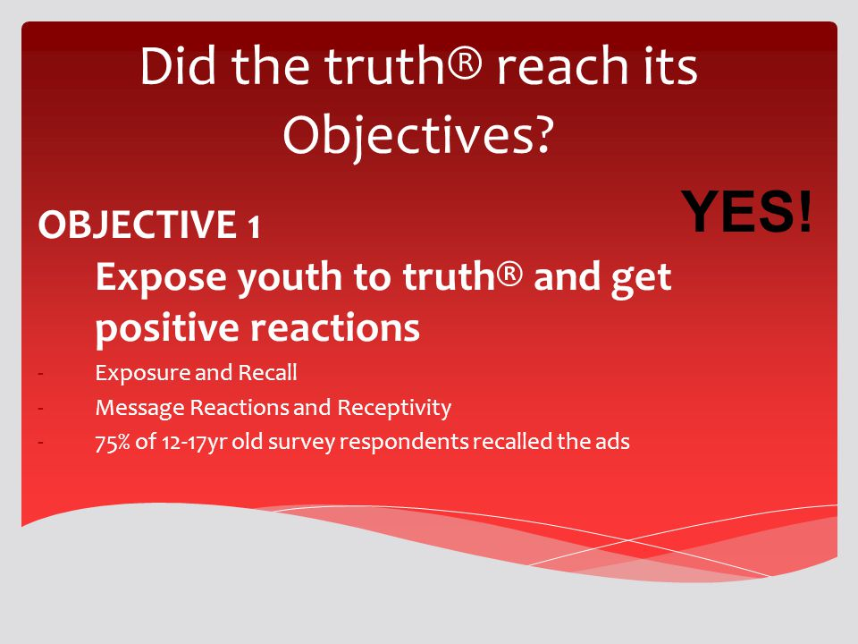 Did the truth® reach its Objectives? OBJECTIVE 1 Expose youth to truth® and get positive reactions -Exposure and Recall -Message Reactions and Recepti