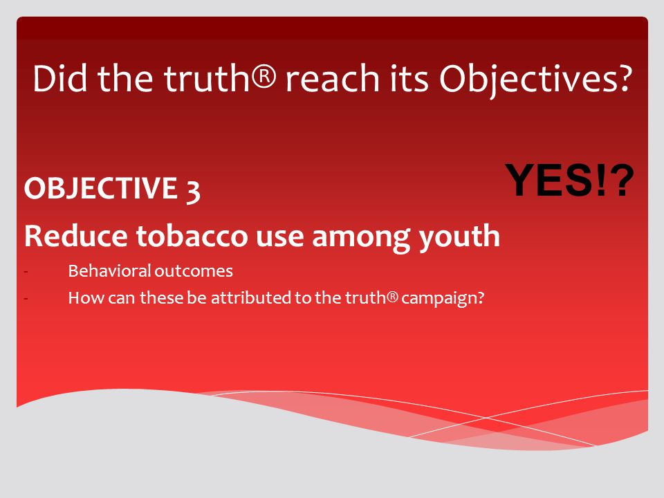 Did the truth® reach its Objectives? OBJECTIVE 3 Reduce tobacco use among youth -Behavioral outcomes -How can these be attributed to the truth® campai