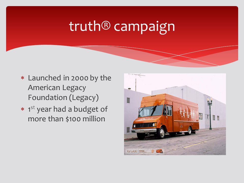 truth® campaign Launched in 2000 by the American Legacy Foundation (Legacy) 1 st year had a budget of more than $100 million