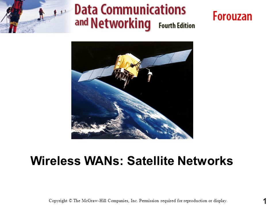 1 Wireless WANs: Satellite Networks Copyright © The McGraw-Hill Companies, Inc. Permission required for reproduction or display.