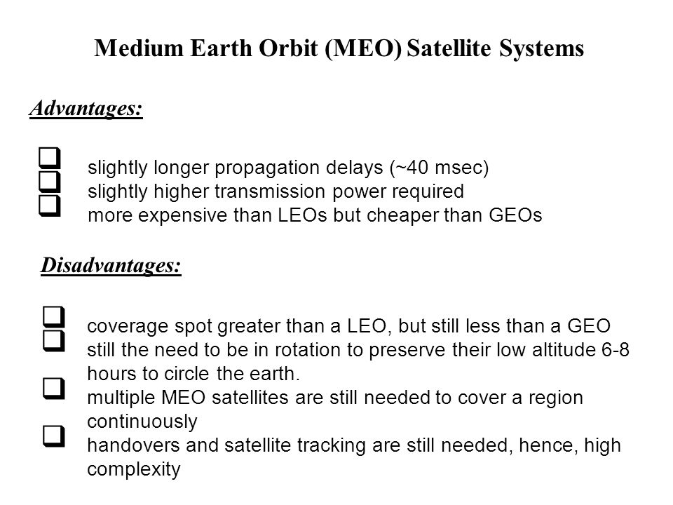 Medium Earth Orbit (MEO) Satellite Systems Advantages: slightly longer propagation delays (~40 msec) slightly higher transmission power required more