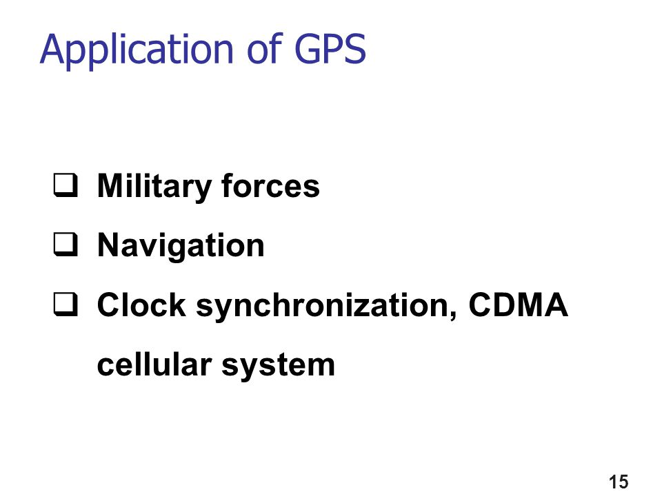 Application of GPS 15 Military forces Navigation Clock synchronization, CDMA cellular system