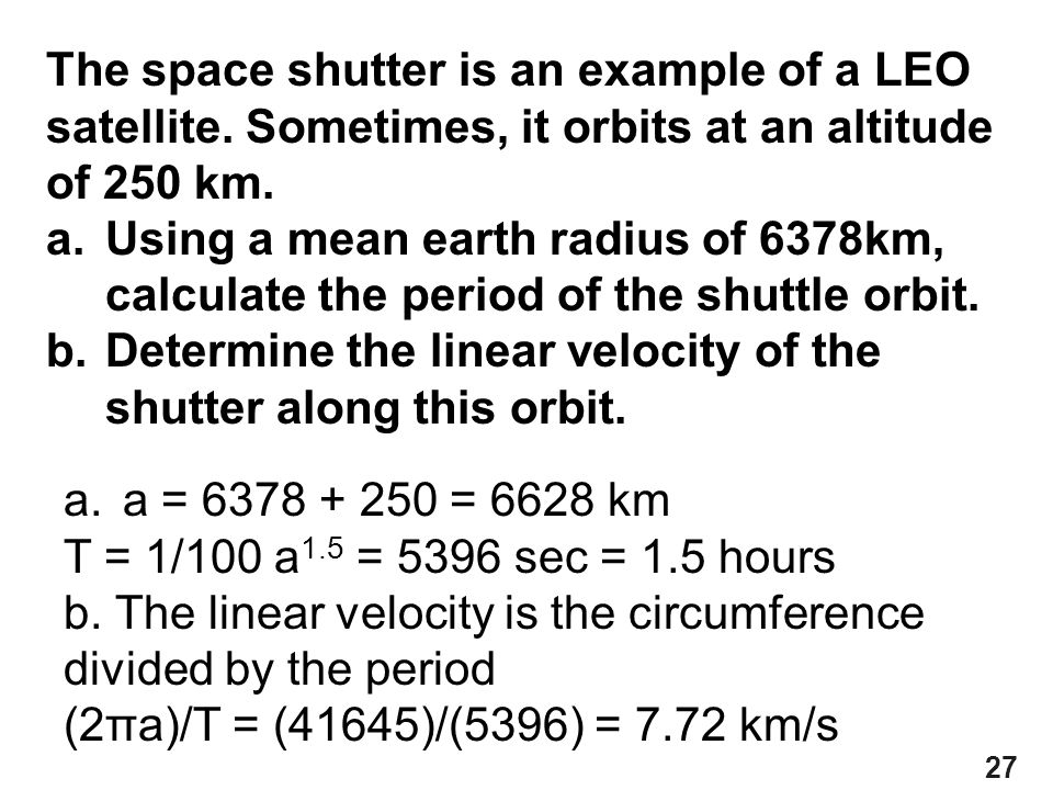 27 The space shutter is an example of a LEO satellite. Sometimes, it orbits at an altitude of 250 km. a.Using a mean earth radius of 6378km, calculate