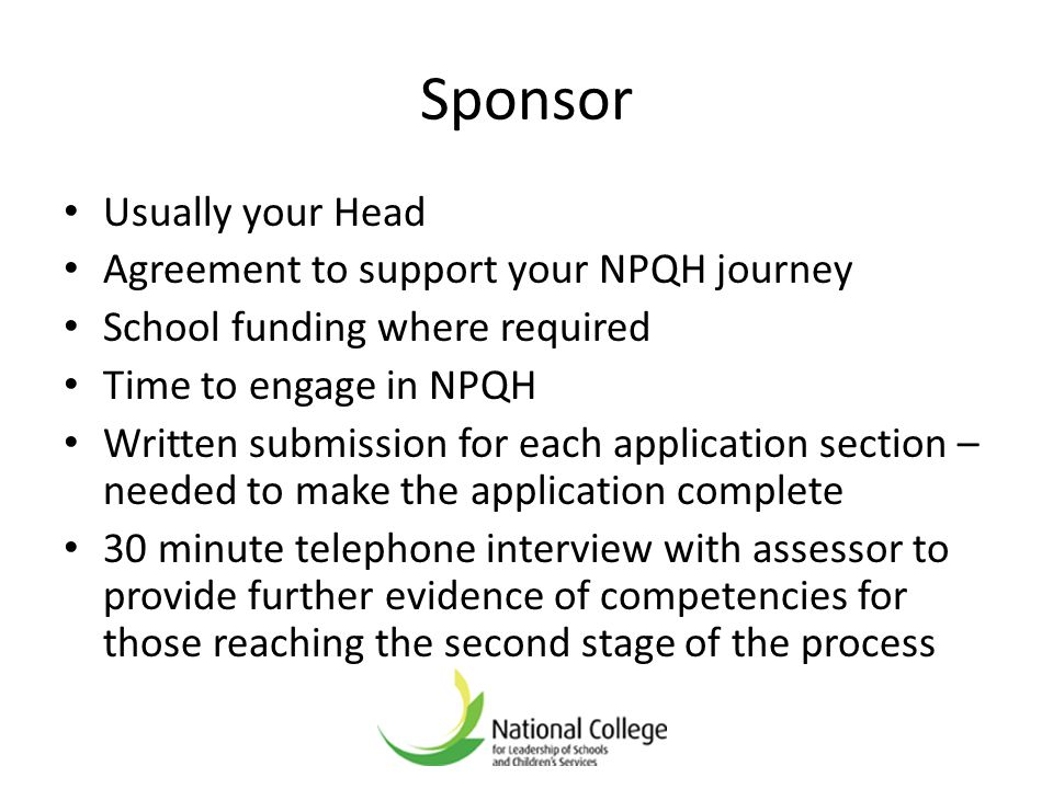 Sponsor Usually your Head Agreement to support your NPQH journey School funding where required Time to engage in NPQH Written submission for each appl