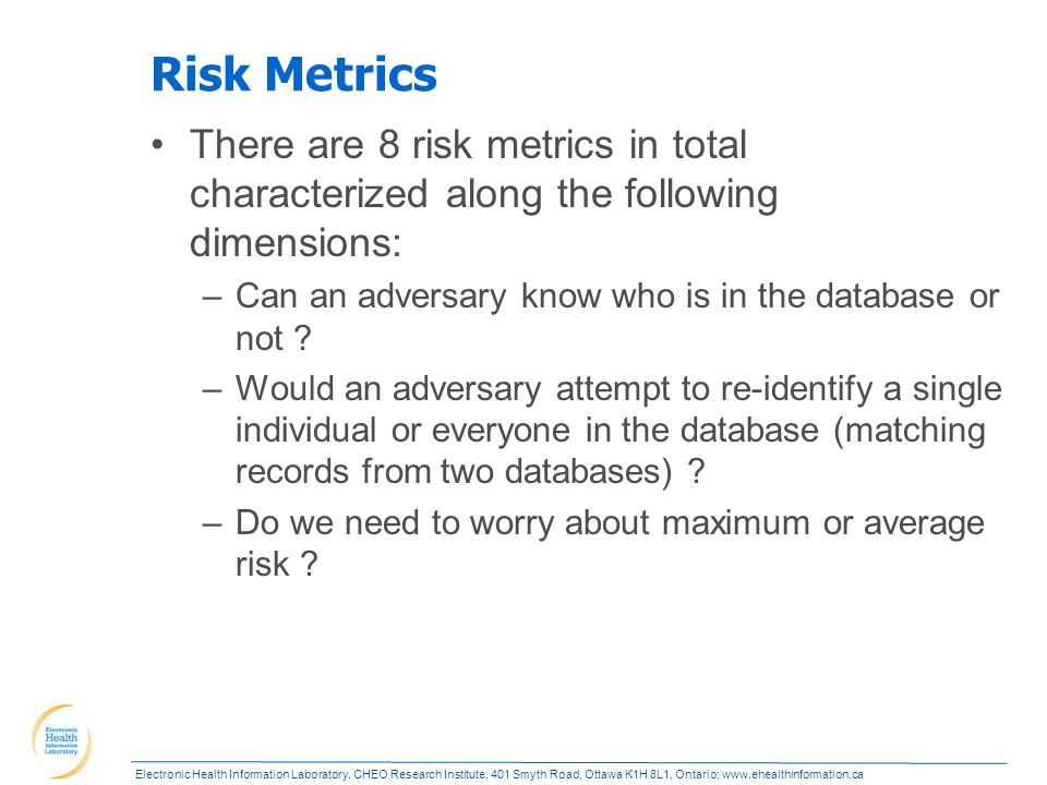 Electronic Health Information Laboratory, CHEO Research Institute, 401 Smyth Road, Ottawa K1H 8L1, Ontario; www.ehealthinformation.ca Risk Metrics There are 8 risk metrics in total characterized along the following dimensions: –Can an adversary know who is in the database or not .