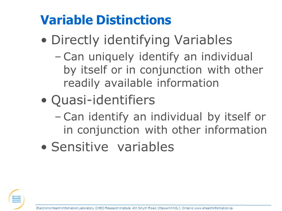Electronic Health Information Laboratory, CHEO Research Institute, 401 Smyth Road, Ottawa K1H 8L1, Ontario; www.ehealthinformation.ca Variable Distinctions Directly identifying Variables –Can uniquely identify an individual by itself or in conjunction with other readily available information Quasi-identifiers –Can identify an individual by itself or in conjunction with other information Sensitive variables