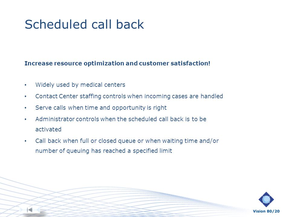 Scheduled call back Increase resource optimization and customer satisfaction! Widely used by medical centers Contact Center staffing controls when inc